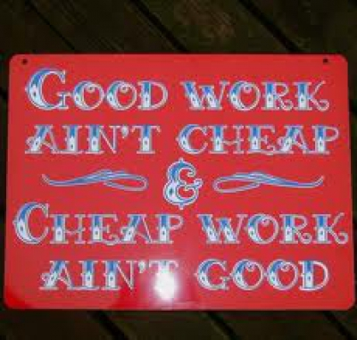Good work aint cheap and cheap work ain't goog
